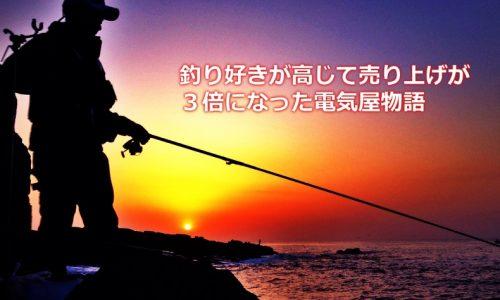 釣り好きが高じて売り上げが3倍になった電気屋物語
